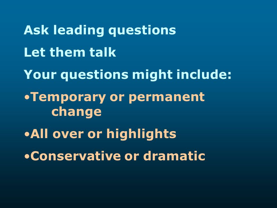 Ask leading questions Let them talk. Your questions might include: Temporary or permanent change.