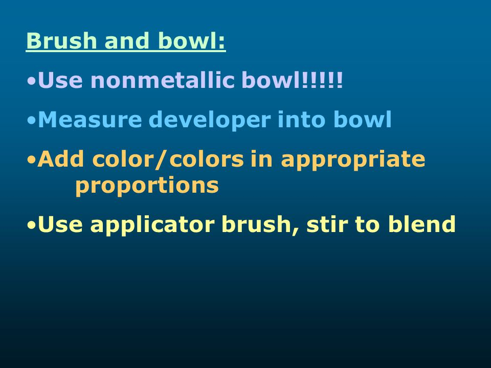 Brush and bowl: Use nonmetallic bowl!!!!! Measure developer into bowl. Add color/colors in appropriate proportions.