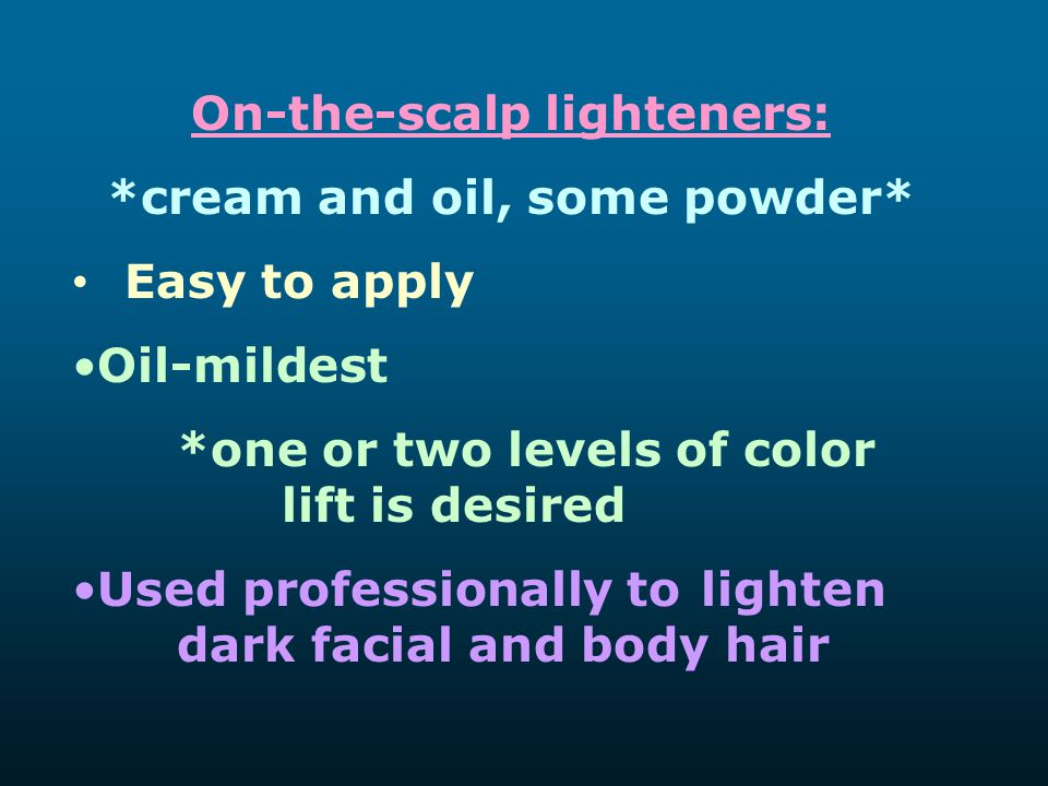 On-the-scalp lighteners: *cream and oil, some powder*