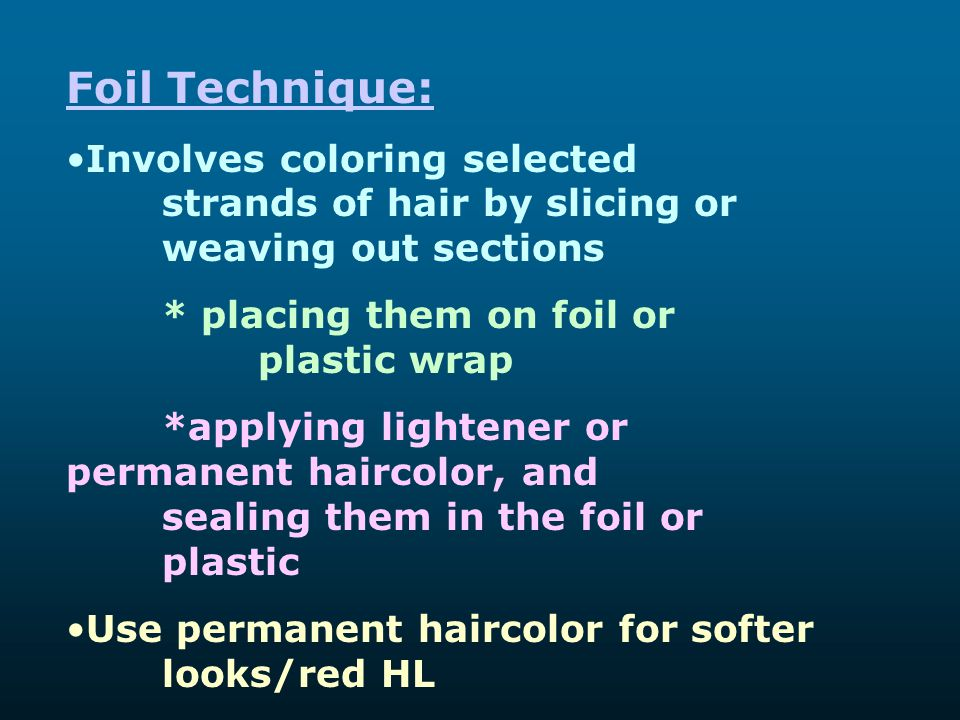 Foil Technique: Involves coloring selected strands of hair by slicing or weaving out sections. * placing them on foil or plastic wrap.