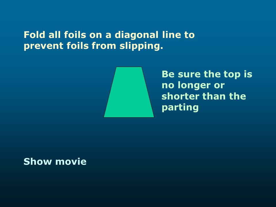Fold all foils on a diagonal line to prevent foils from slipping.