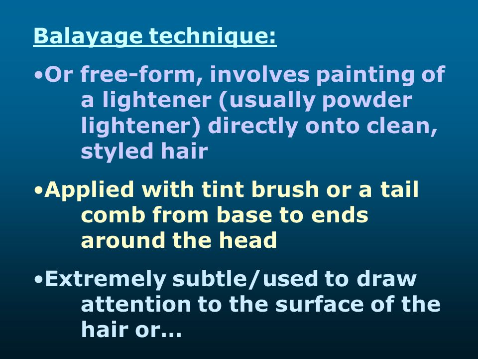 Balayage technique: Or free-form, involves painting of a lightener (usually powder lightener) directly onto clean, styled hair.