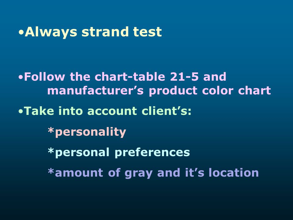 Always strand test Follow the chart-table 21-5 and manufacturer's product color chart. Take into account client's: