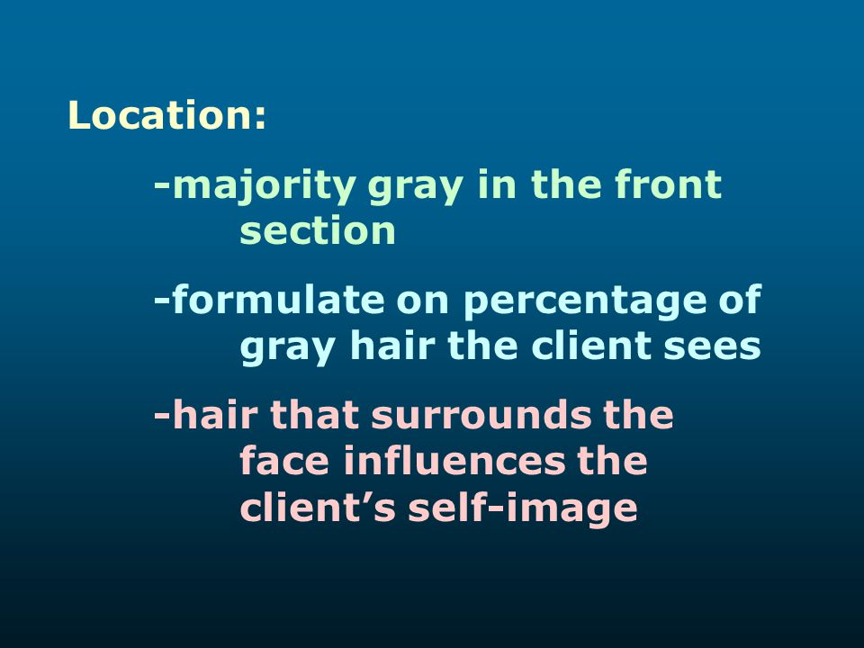 Location: -majority gray in the front section. -formulate on percentage of gray hair the client sees.