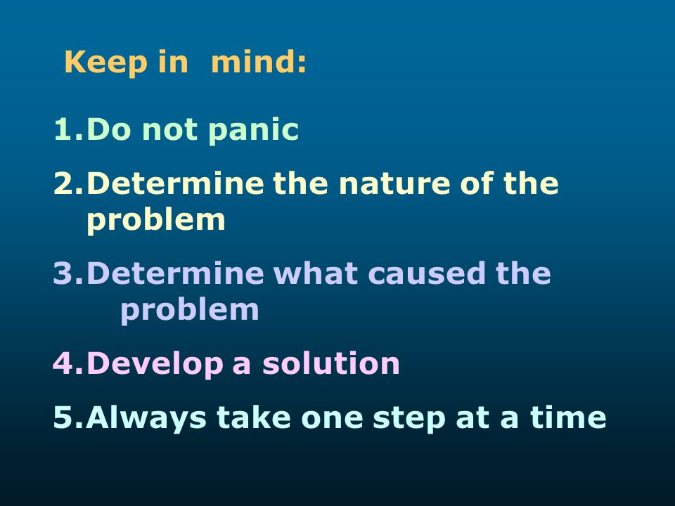 Keep in mind: Do not panic. Determine the nature of the problem. Determine what caused the problem.