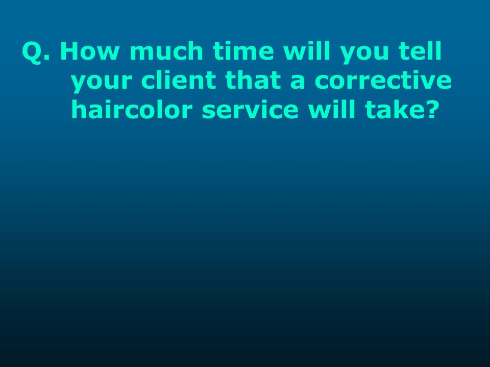Q. How much time will you tell. your client that a corrective
