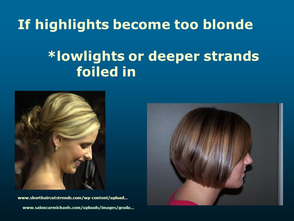 If highlights become too blonde *lowlights or deeper strands foiled in