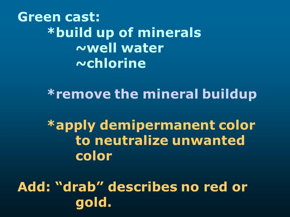 Green cast: *build up of minerals. ~well water. ~chlorine. *remove the mineral buildup.