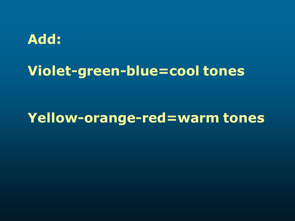 Add: Violet-green-blue=cool tones Yellow-orange-red=warm tones