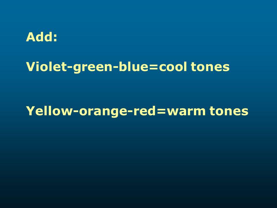 Add: Violet-green-blue=cool tones Yellow-orange-red=warm tones