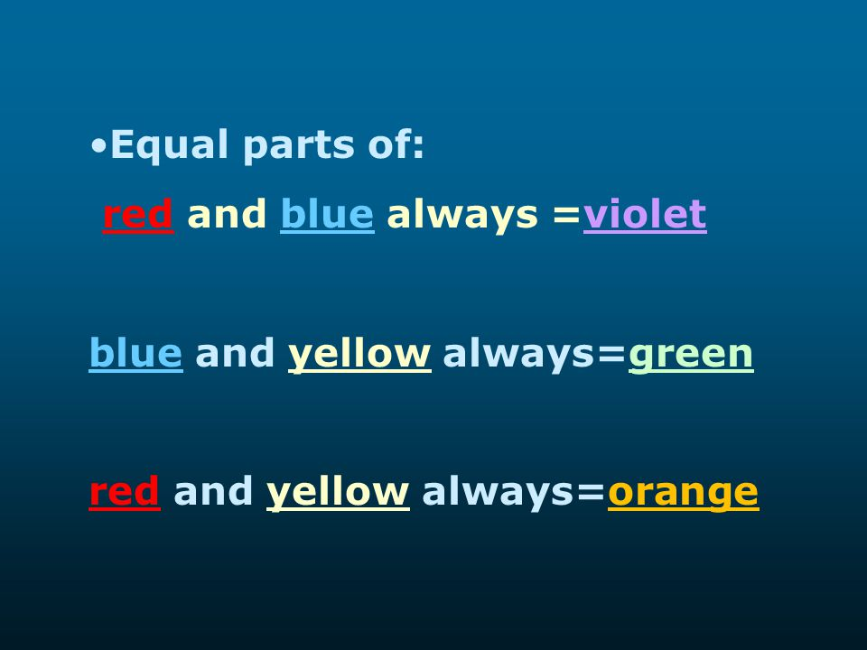 Equal parts of: red and blue always =violet. blue and yellow always=green.