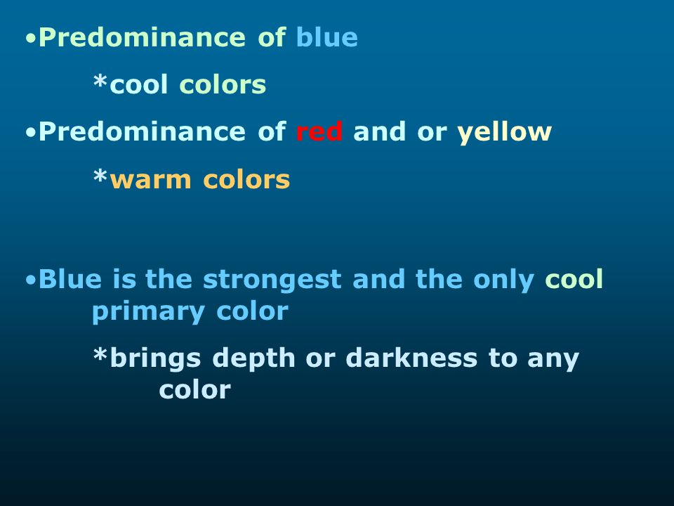 Predominance of blue *cool colors. Predominance of red and or yellow. *warm colors. Blue is the strongest and the only cool primary color.