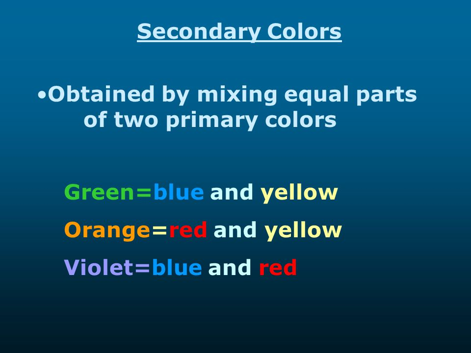 Secondary Colors Obtained by mixing equal parts of two primary colors. Green=blue and yellow. Orange=red and yellow.