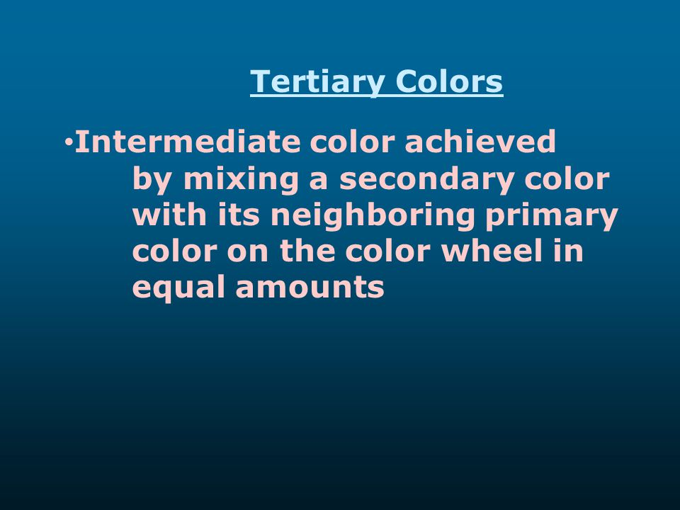 Tertiary Colors Intermediate color achieved by mixing a secondary color with its neighboring primary color on the color wheel in equal amounts.