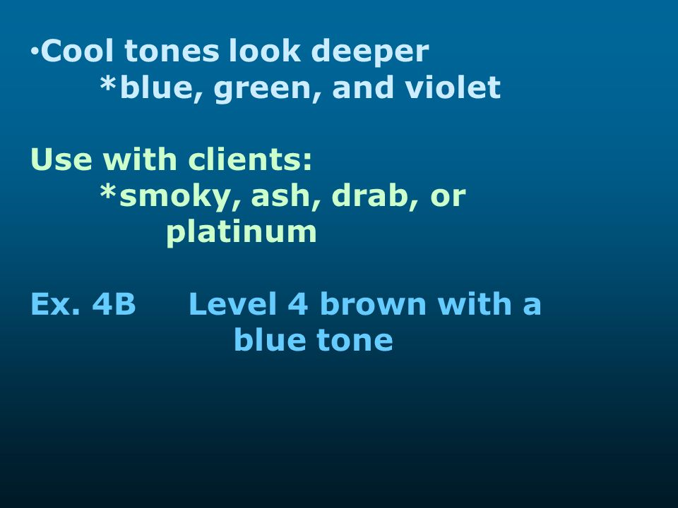 Cool tones look deeper *blue, green, and violet. Use with clients: *smoky, ash, drab, or platinum.