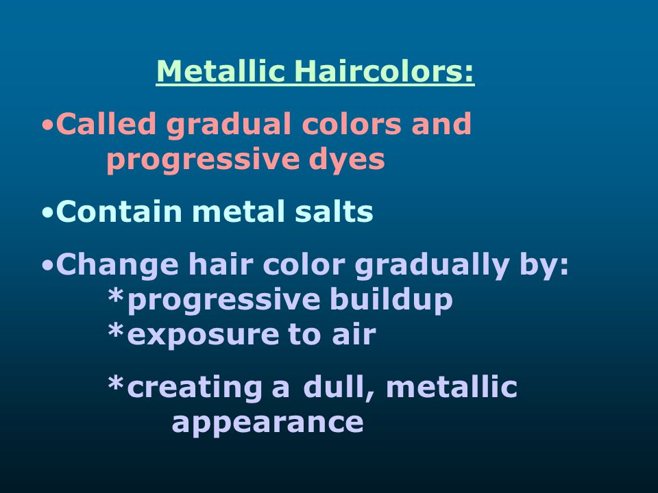 Metallic Haircolors: Called gradual colors and progressive dyes. Contain metal salts.