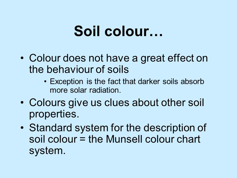 Soil colour… Colour does not have a great effect on the behaviour of soils. Exception is the fact that darker soils absorb more solar radiation.