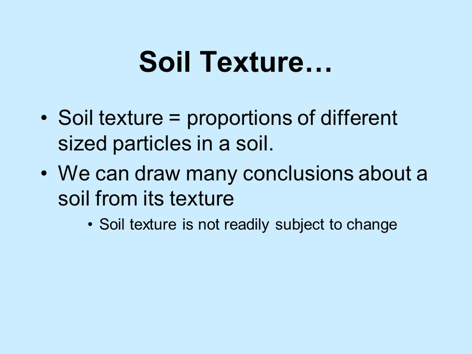 Soil Texture… Soil texture = proportions of different sized particles in a soil. We can draw many conclusions about a soil from its texture.