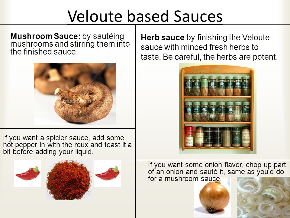 Veloute based Sauces Mushroom Sauce: by sautéing mushrooms and stirring them into the finished sauce.