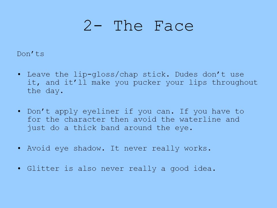 2- The Face Don'ts. Leave the lip-gloss/chap stick. Dudes don't use it, and it'll make you pucker your lips throughout the day.