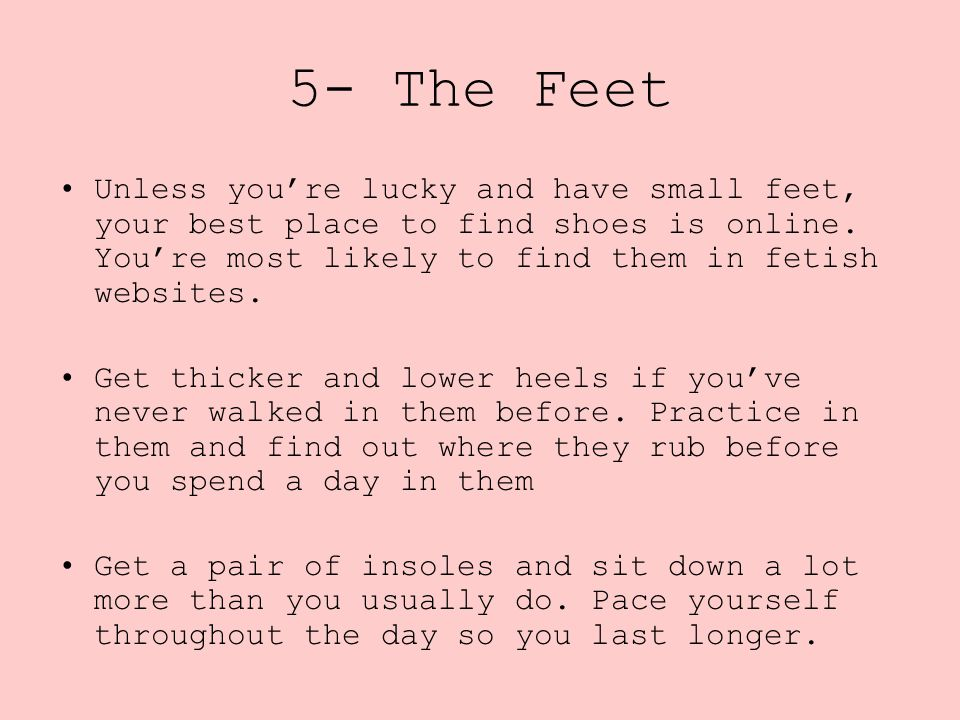 5- The Feet Unless you're lucky and have small feet, your best place to find shoes is online. You're most likely to find them in fetish websites.