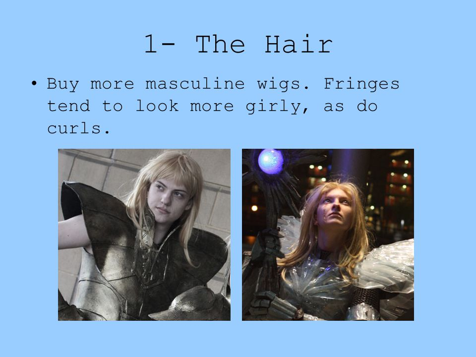 1- The Hair Buy more masculine wigs. Fringes tend to look more girly, as do curls.