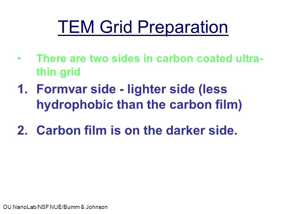 TEM Grid Preparation There are two sides in carbon coated ultra-thin grid. Formvar side - lighter side (less hydrophobic than the carbon film)