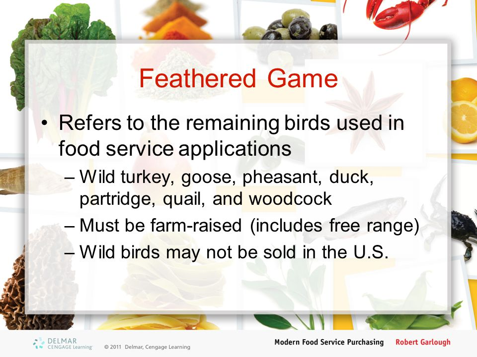 Feathered Game Refers to the remaining birds used in food service applications. Wild turkey, goose, pheasant, duck, partridge, quail, and woodcock.
