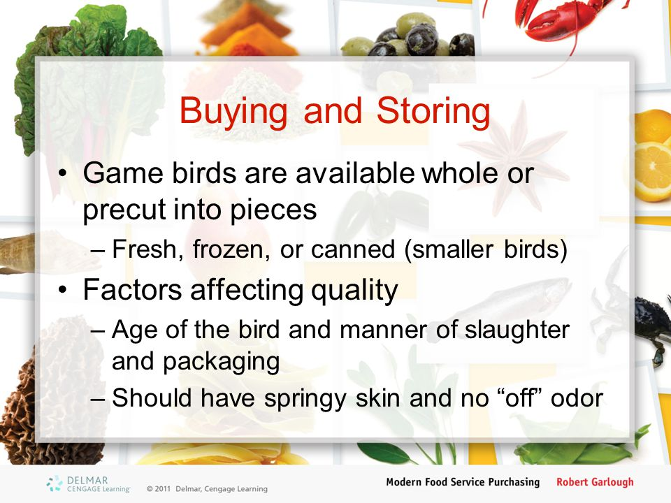 Buying and Storing Game birds are available whole or precut into pieces. Fresh, frozen, or canned (smaller birds)