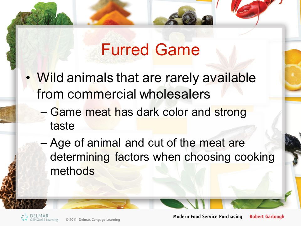 Furred Game Wild animals that are rarely available from commercial wholesalers. Game meat has dark color and strong taste.