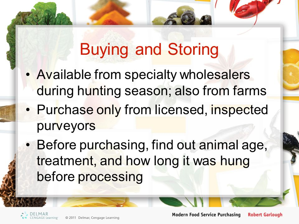 Buying and Storing Available from specialty wholesalers during hunting season; also from farms. Purchase only from licensed, inspected purveyors.
