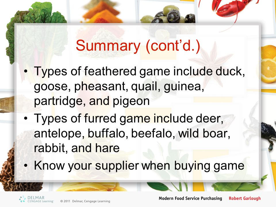 Summary (cont'd.) Types of feathered game include duck, goose, pheasant, quail, guinea, partridge, and pigeon.