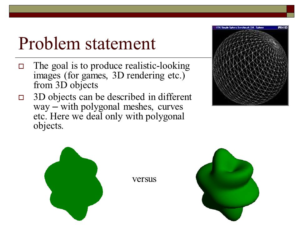 Problem statement The goal is to produce realistic-looking images (for games, 3D rendering etc.) from 3D objects.