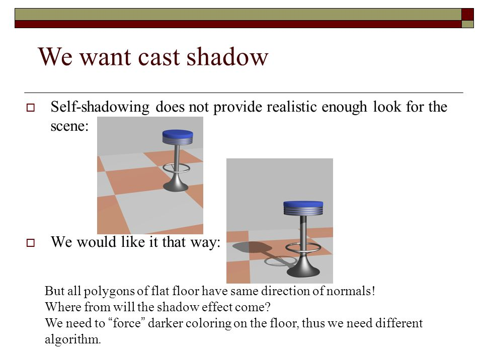 We want cast shadow Self-shadowing does not provide realistic enough look for the scene: We would like it that way:
