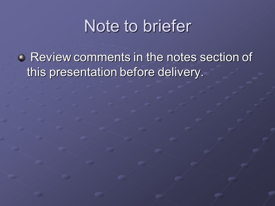 Note to briefer Review comments in the notes section of this presentation before delivery.