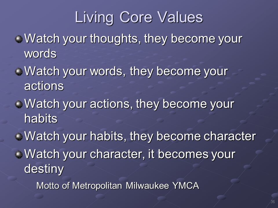 Living Core Values Watch your thoughts, they become your words