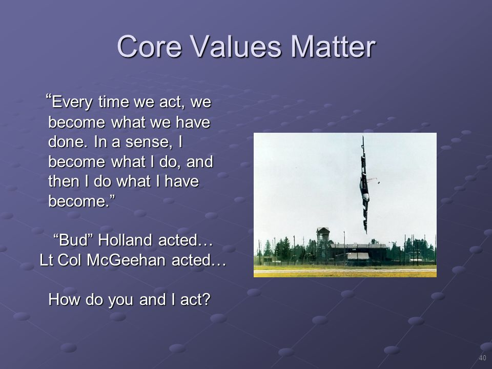 Core Values Matter Every time we act, we become what we have done. In a sense, I become what I do, and then I do what I have become.