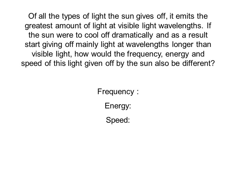 Of all the types of light the sun gives off, it emits the greatest amount of light at visible light wavelengths. If the sun were to cool off dramatically and as a result start giving off mainly light at wavelengths longer than visible light, how would the frequency, energy and speed of this light given off by the sun also be different