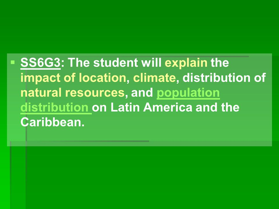 SS6G3: The student will explain the impact of location, climate, distribution of natural resources, and population distribution on Latin America and the Caribbean.