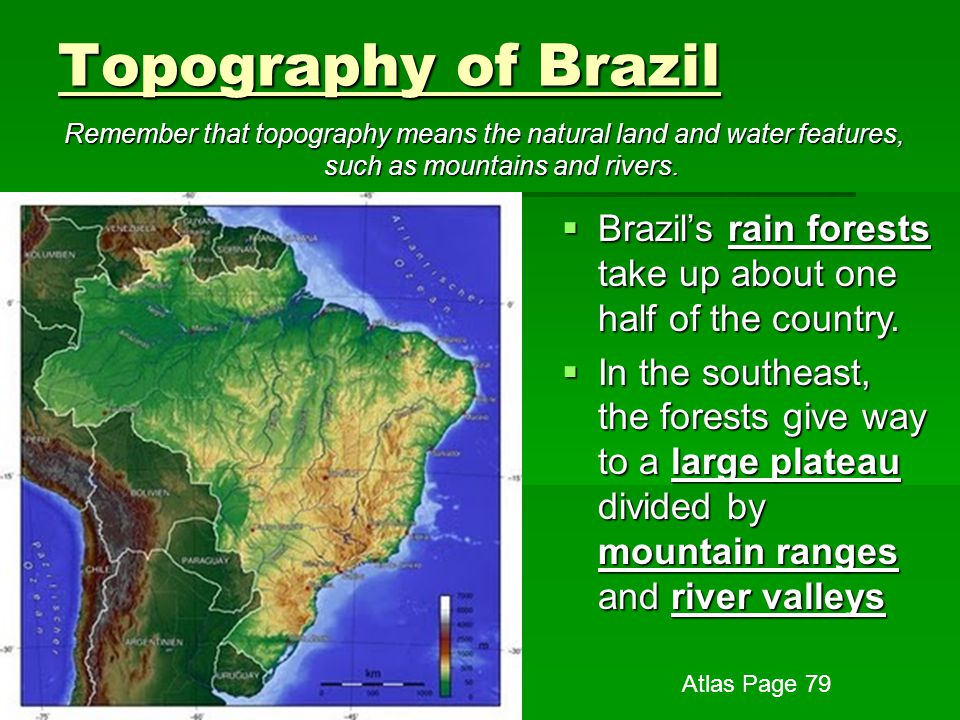 Topography of Brazil Remember that topography means the natural land and water features, such as mountains and rivers.