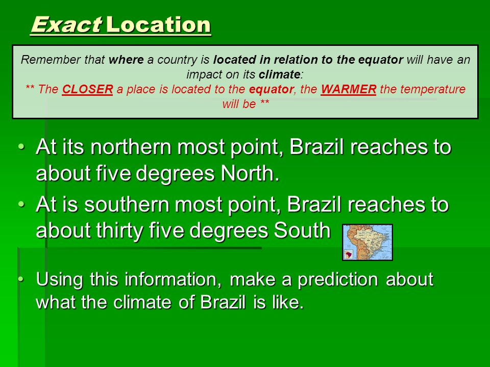Exact Location Remember that where a country is located in relation to the equator will have an impact on its climate: