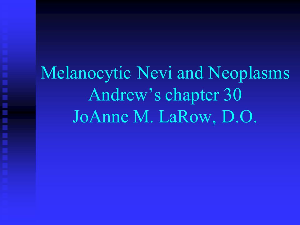 Melanocytic Nevi and Neoplasms Andrew's chapter 30 JoAnne M. LaRow, D