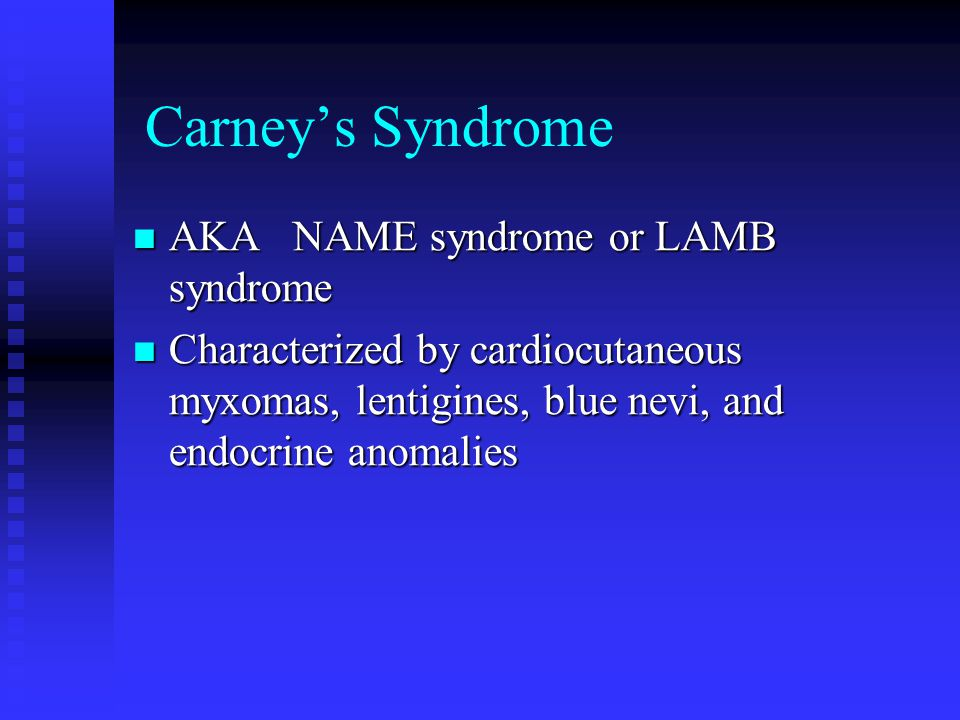 Carney's Syndrome AKA NAME syndrome or LAMB syndrome