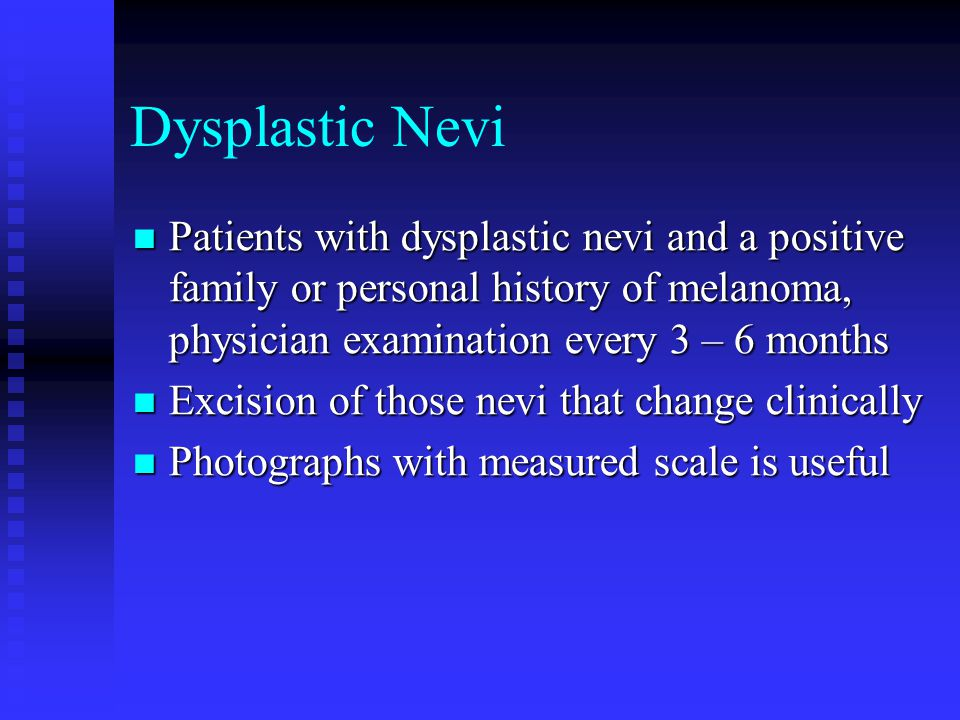 Dysplastic Nevi Patients with dysplastic nevi and a positive family or personal history of melanoma, physician examination every 3 – 6 months.