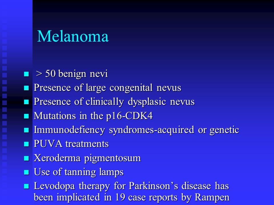 Melanoma > 50 benign nevi Presence of large congenital nevus