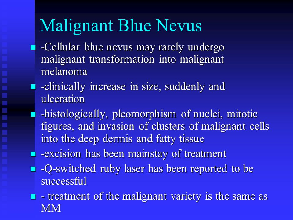 Malignant Blue Nevus -Cellular blue nevus may rarely undergo malignant transformation into malignant melanoma.