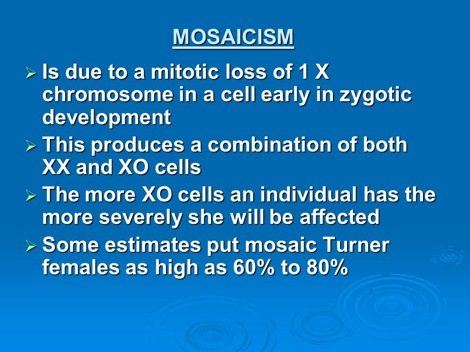 MOSAICISM Is due to a mitotic loss of 1 X chromosome in a cell early in zygotic development. This produces a combination of both XX and XO cells.