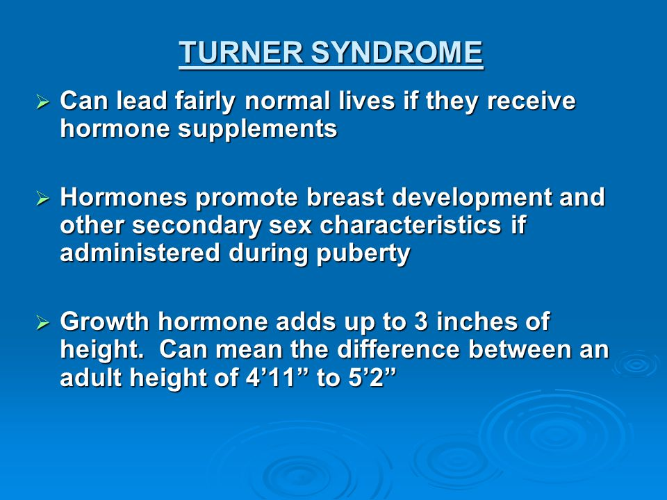 TURNER SYNDROME Can lead fairly normal lives if they receive hormone supplements.
