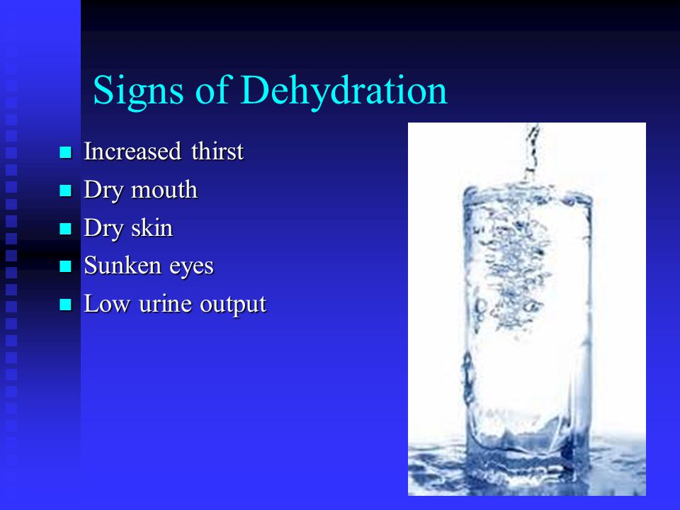 Signs of Dehydration Increased thirst Dry mouth Dry skin Sunken eyes