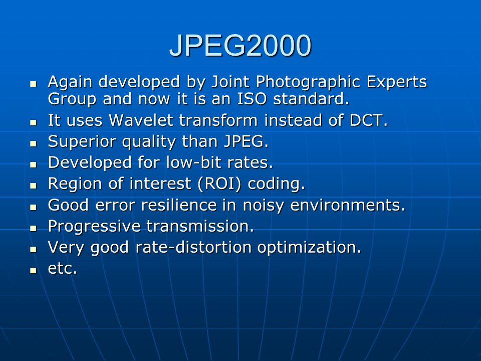 JPEG2000 Again developed by Joint Photographic Experts Group and now it is an ISO standard. It uses Wavelet transform instead of DCT.